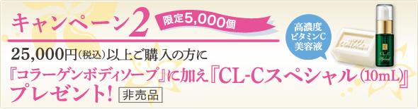 キャンペーン2 25,000円〈税込>以上ご購入の方に『コラーゲンボディーソープ』に加え『CL-Cスペシャル(10ml)プレゼント!(非売品)
